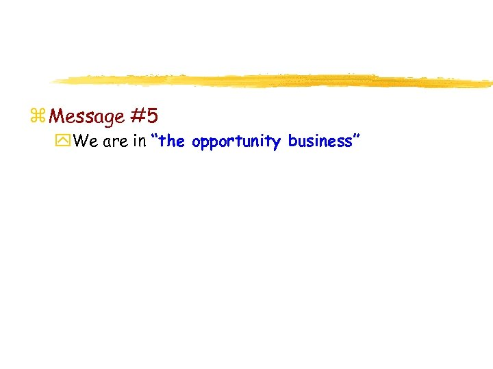 """z Message #5 y. We are in """"the opportunity business"""""""