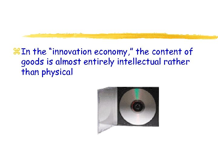 """z In the """"innovation economy, """" the content of goods is almost entirely intellectual"""