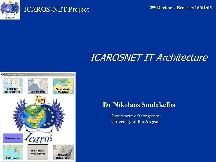 ICAROS-NET Project 2 nd Review – Brussels 16/01/03 ICAROSNET IT Architecture Dr Nikolaos Soulakellis