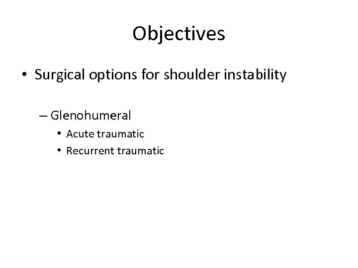 Objectives • Surgical options for shoulder instability – Glenohumeral • Acute traumatic • Recurrent