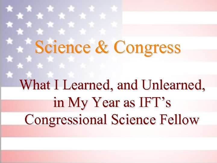 Science & Congress What I Learned, and Unlearned, in My Year as IFT's Congressional