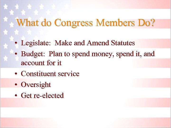 What do Congress Members Do? • Legislate: Make and Amend Statutes • Budget: Plan