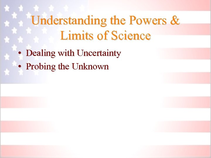 Understanding the Powers & Limits of Science • Dealing with Uncertainty • Probing the