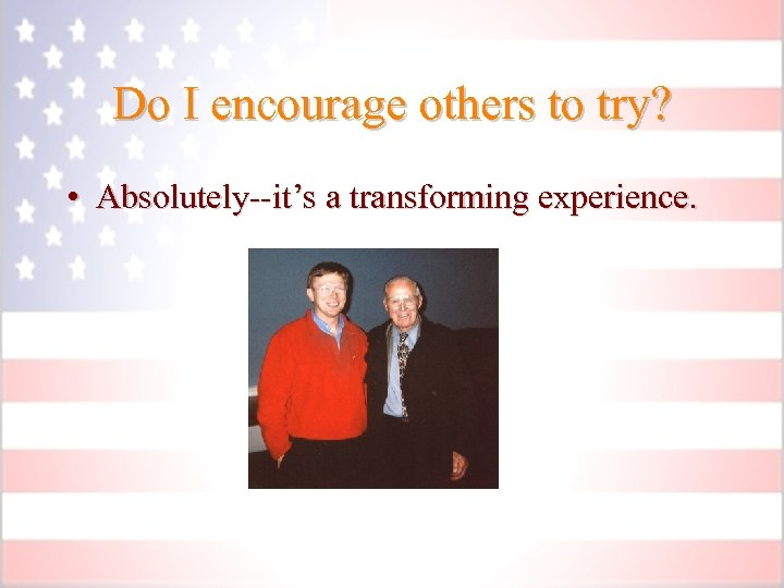 Do I encourage others to try? • Absolutely--it's a transforming experience.