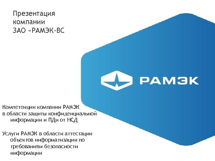 Презентация компании ЗАО «РАМЭК-ВС Компетенции компании РАМЭК в области защиты конфиденциальной информации и ПДн