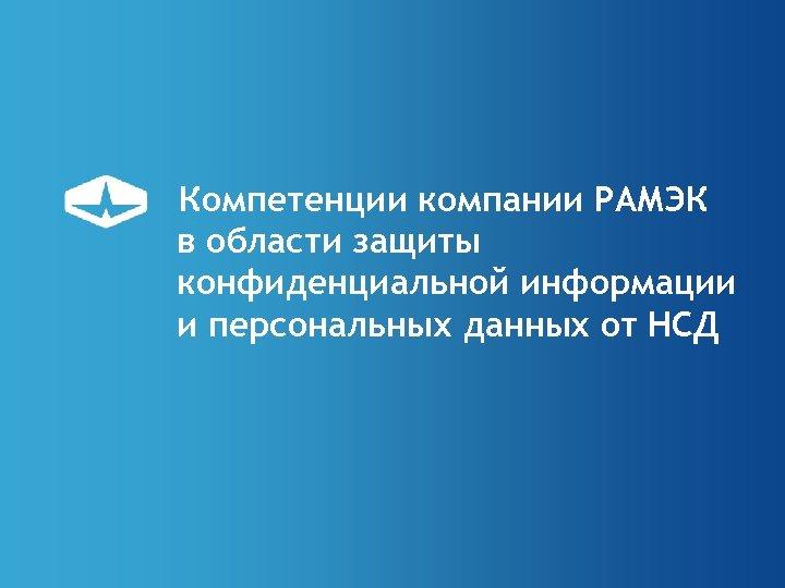 Компетенции компании РАМЭК в области защиты конфиденциальной информации и персональных данных от НСД