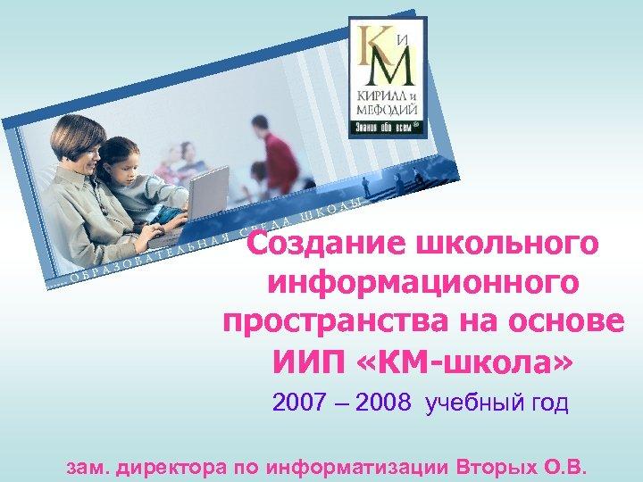 Создание школьного информационного пространства на основе ИИП «КМ-школа» 2007 – 2008 учебный год зам.