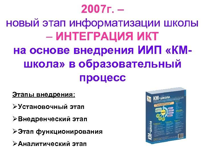 2007 г. – новый этап информатизации школы – ИНТЕГРАЦИЯ ИКТ на основе внедрения ИИП