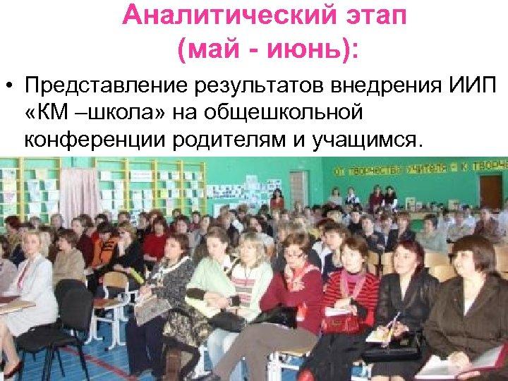 Аналитический этап (май - июнь): • Представление результатов внедрения ИИП «КМ –школа» на общешкольной