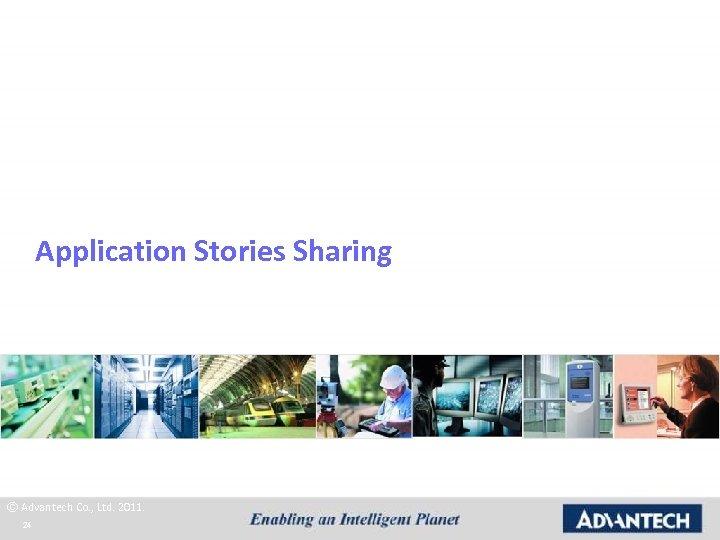 Application Stories Sharing © Advantech Co. , Ltd. 2011. 24