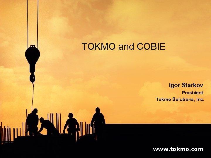 TOKMO and COBIE Igor Starkov President Tokmo Solutions, Inc. www. tokmo. com