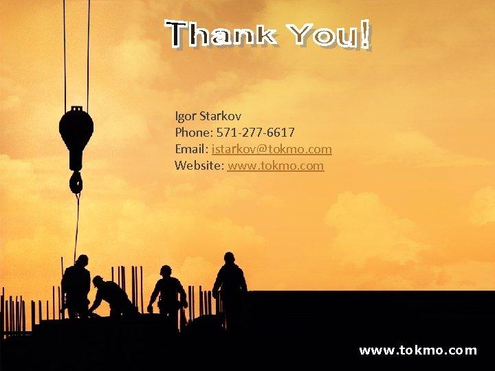 Igor Starkov Phone: 571 -277 -6617 Email: istarkov@tokmo. com Website: www. tokmo. com