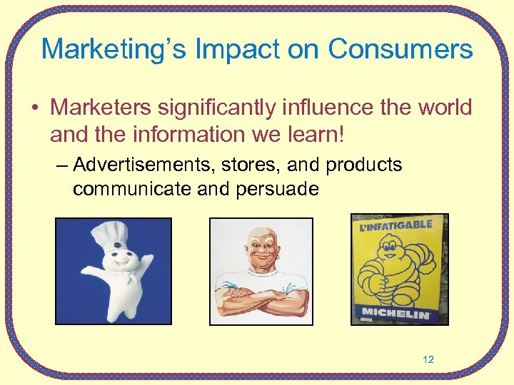 Marketing's Impact on Consumers • Marketers significantly influence the world and the information we