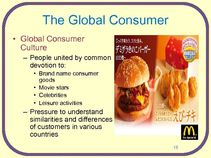 The Global Consumer • Global Consumer Culture – People united by common devotion to: