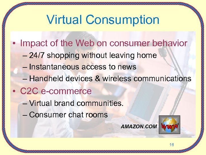 Virtual Consumption • Impact of the Web on consumer behavior – 24/7 shopping without
