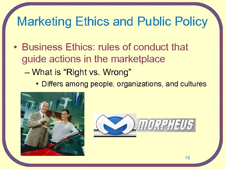 Marketing Ethics and Public Policy • Business Ethics: rules of conduct that guide actions