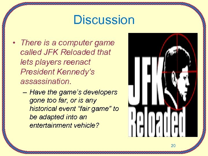 Discussion • There is a computer game called JFK Reloaded that lets players reenact