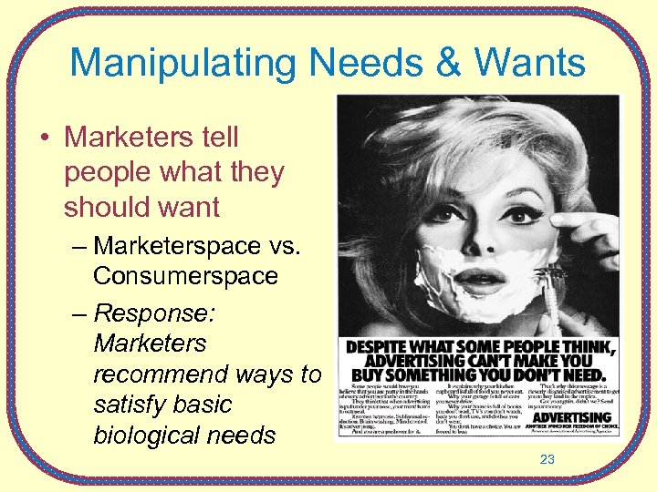 Manipulating Needs & Wants • Marketers tell people what they should want – Marketerspace