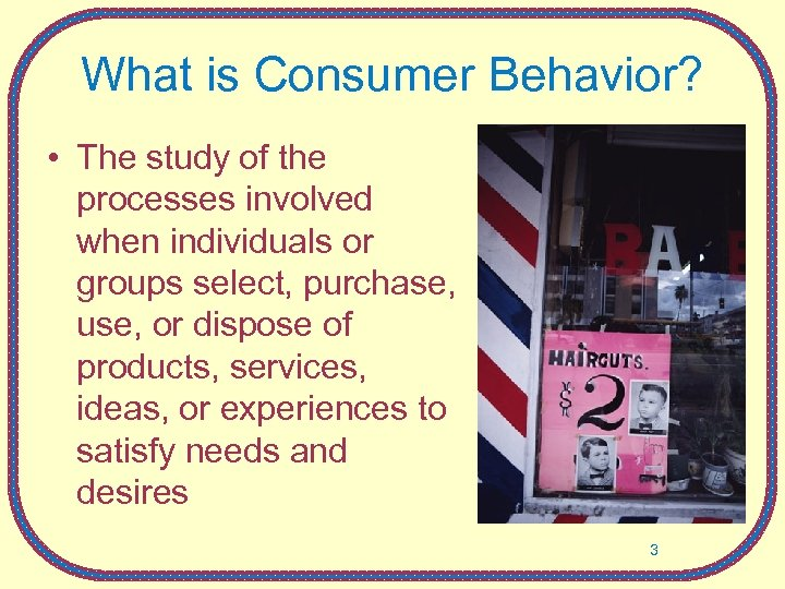 What is Consumer Behavior? • The study of the processes involved when individuals or