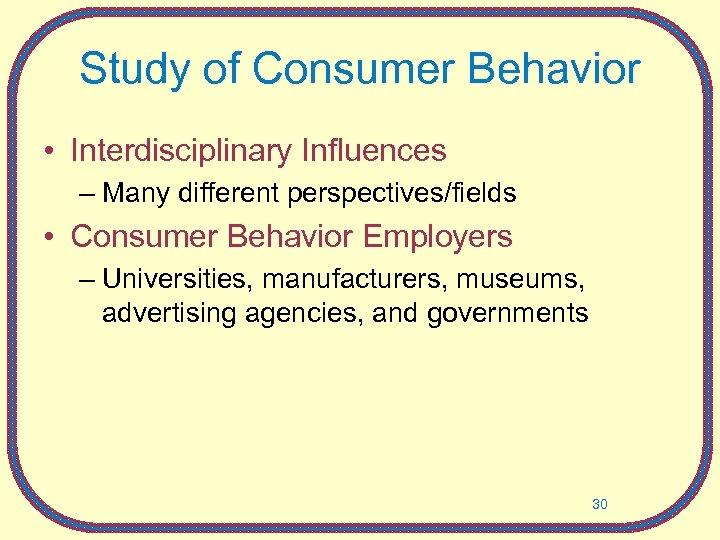 Study of Consumer Behavior • Interdisciplinary Influences – Many different perspectives/fields • Consumer Behavior
