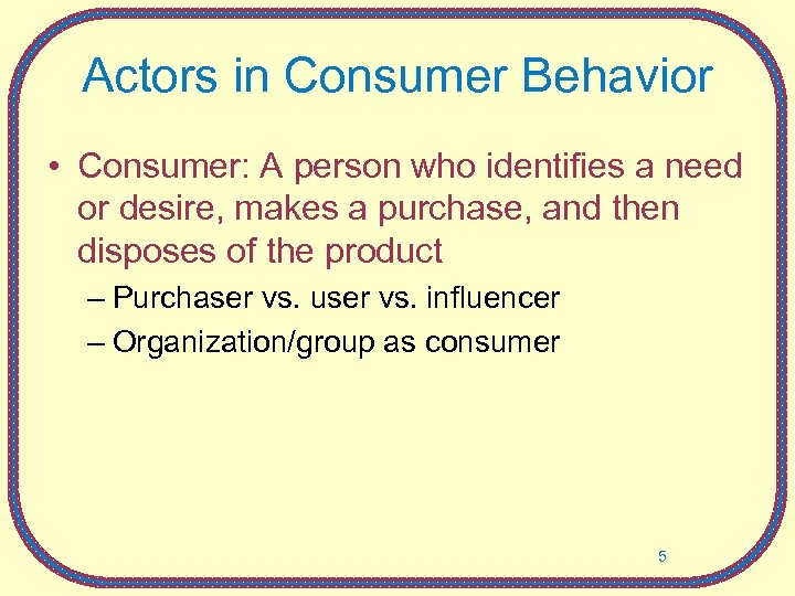 Actors in Consumer Behavior • Consumer: A person who identifies a need or desire,