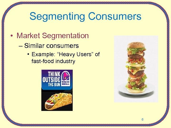 "Segmenting Consumers • Market Segmentation – Similar consumers • Example: ""Heavy Users"" of fast-food"