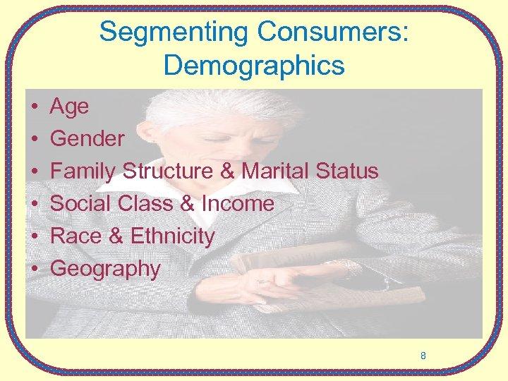 Segmenting Consumers: Demographics • • • Age Gender Family Structure & Marital Status Social