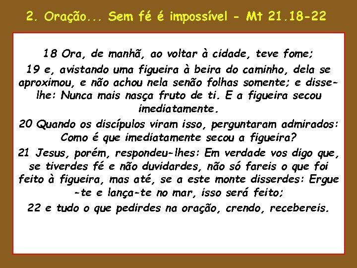 2. Oração. . . Sem fé é impossível - Mt 21. 18 -22 •