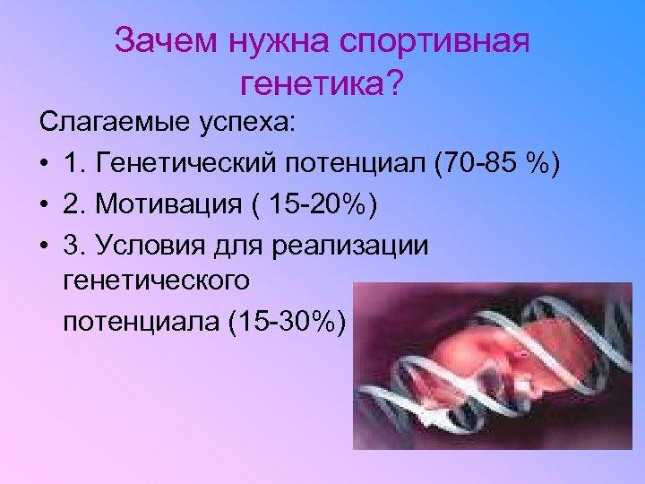 Зачем нужна спортивная генетика? Слагаемые успеха: • 1. Генетический потенциал (70 -85 %)