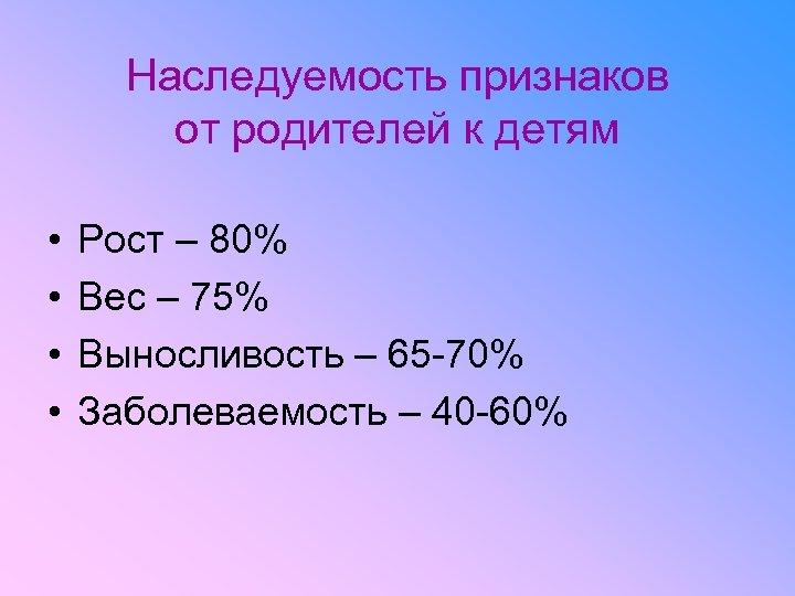 Наследуемость признаков от родителей к детям • • Рост – 80% Вес – 75%