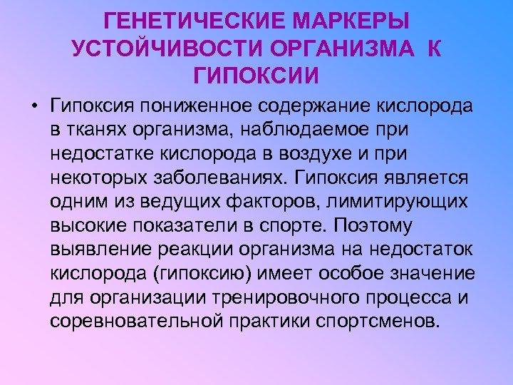 ГЕНЕТИЧЕСКИЕ МАРКЕРЫ УСТОЙЧИВОСТИ ОРГАНИЗМА К ГИПОКСИИ • Гипоксия пониженное содержание кислорода в тканях организма,