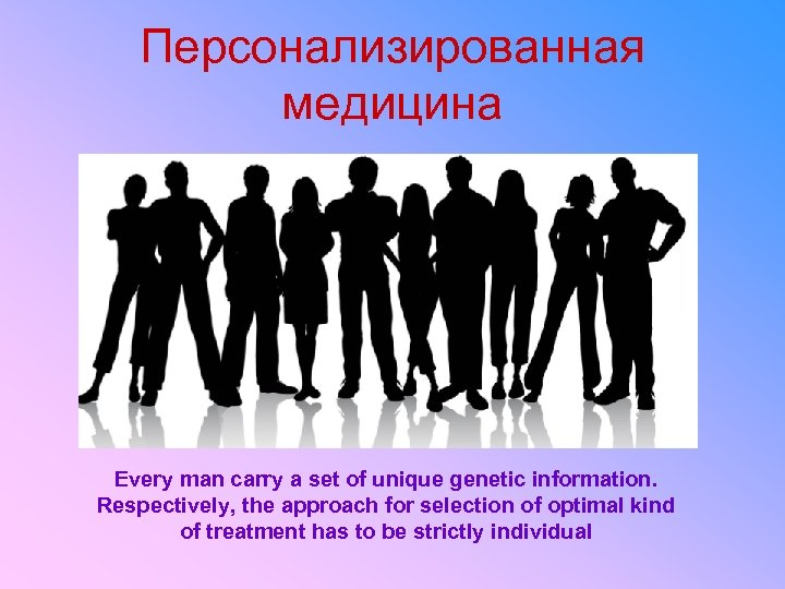 Персонализированная медицина Every man carry a set of unique genetic information. Respectively, the approach