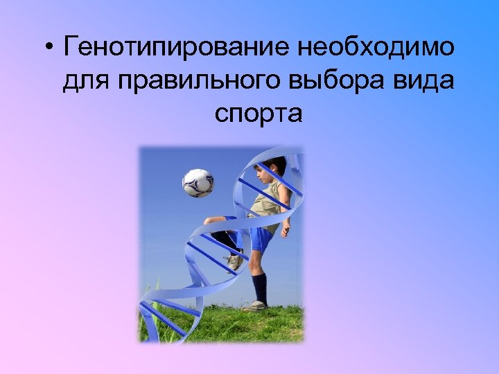 • Генотипирование необходимо для правильного выбора вида спорта