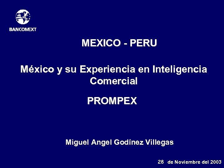 MEXICO - PERU México y su Experiencia en Inteligencia Comercial PROMPEX Miguel Angel Godínez