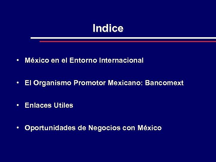 Indice • México en el Entorno Internacional • El Organismo Promotor Mexicano: Bancomext •
