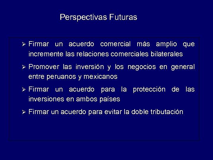 Perspectivas Futuras Ø Firmar un acuerdo comercial más amplio que incremente las relaciones comerciales