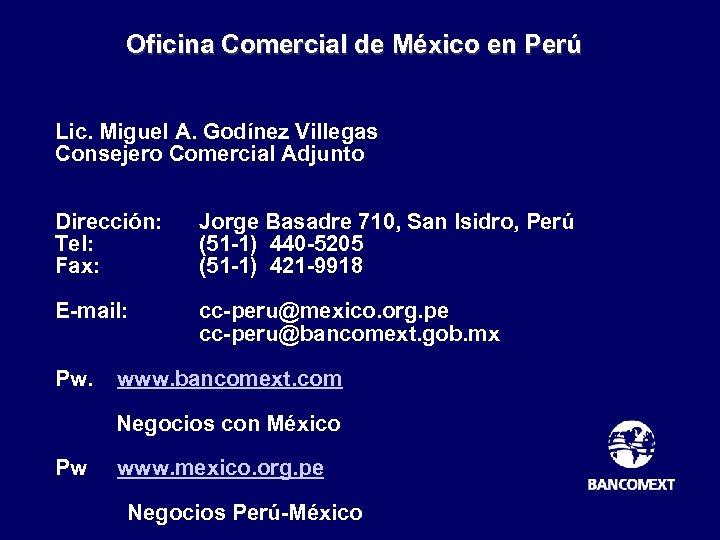 Oficina Comercial de México en Perú Lic. Miguel A. Godínez Villegas Consejero Comercial Adjunto