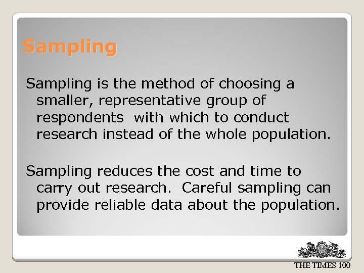 Sampling is the method of choosing a smaller, representative group of respondents with which