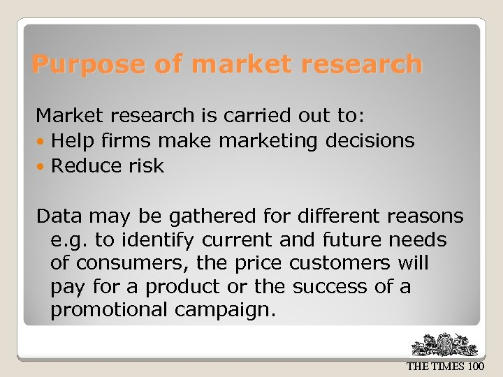 Purpose of market research Market research is carried out to: Help firms make marketing