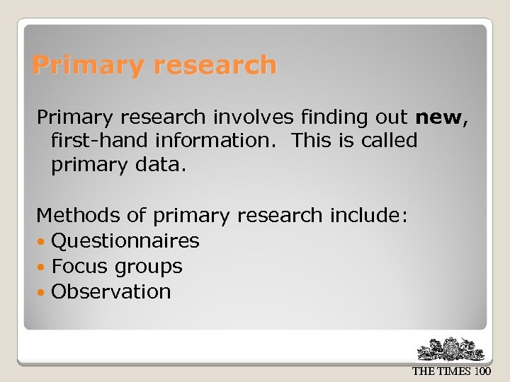 Primary research involves finding out new, first-hand information. This is called primary data. Methods