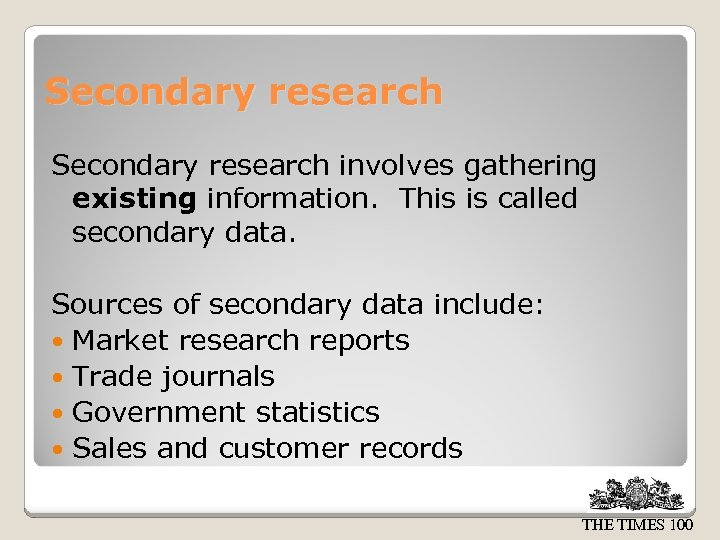 Secondary research involves gathering existing information. This is called secondary data. Sources of secondary