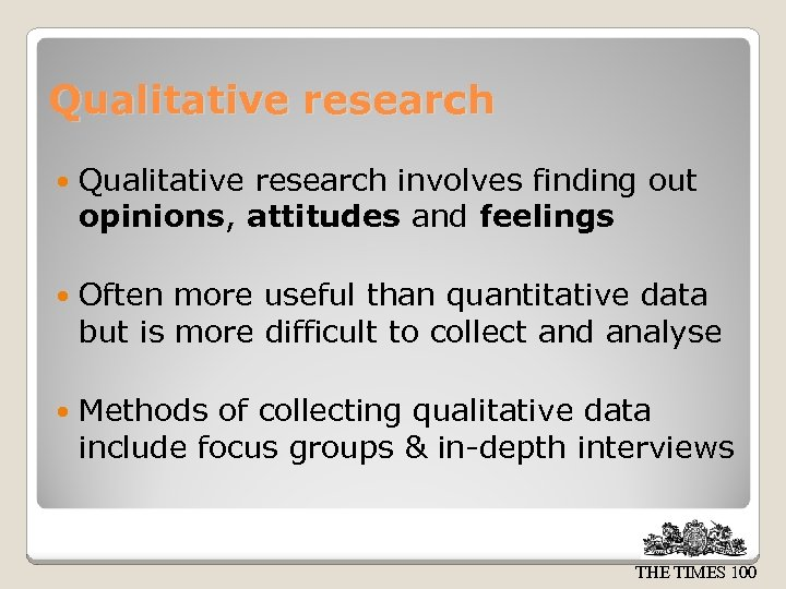 Qualitative research involves finding out opinions, attitudes and feelings Often more useful than quantitative