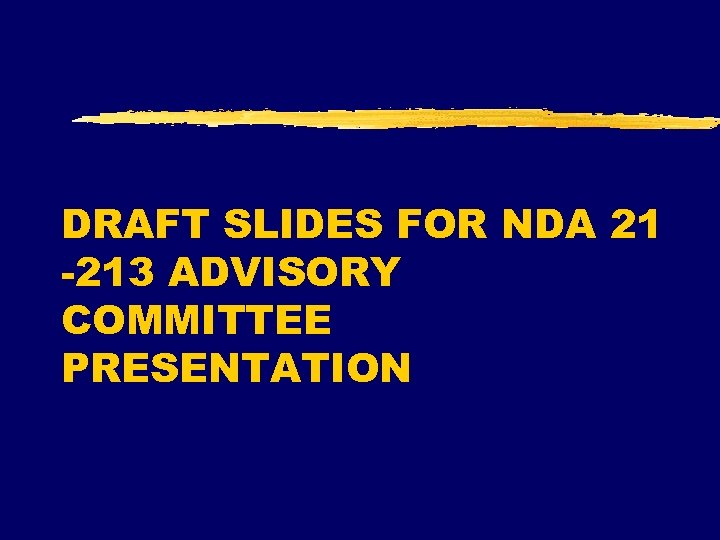 DRAFT SLIDES FOR NDA 21 -213 ADVISORY COMMITTEE PRESENTATION