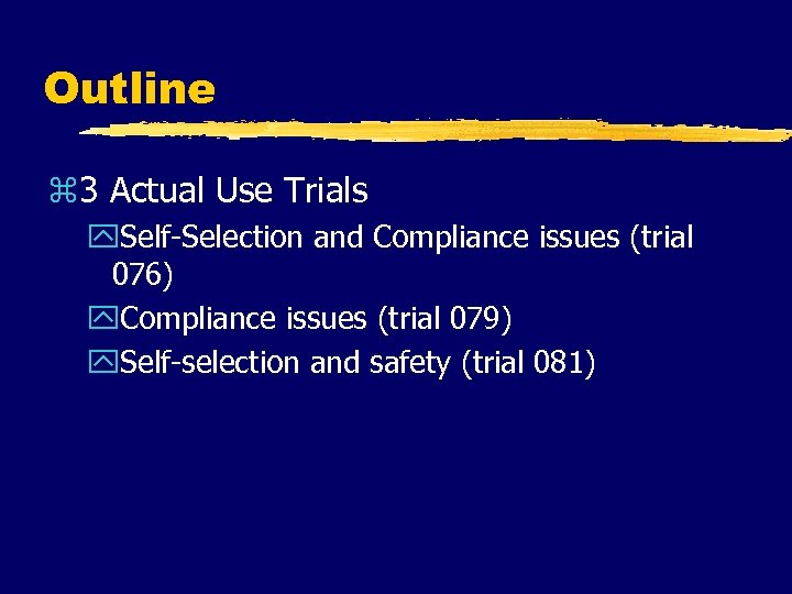Outline z 3 Actual Use Trials y. Self-Selection and Compliance issues (trial 076) y.