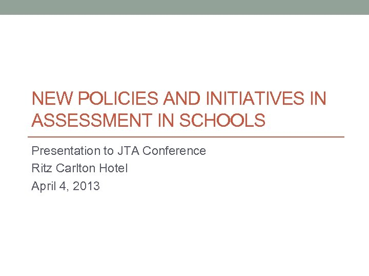 NEW POLICIES AND INITIATIVES IN ASSESSMENT IN SCHOOLS Presentation to JTA Conference Ritz Carlton