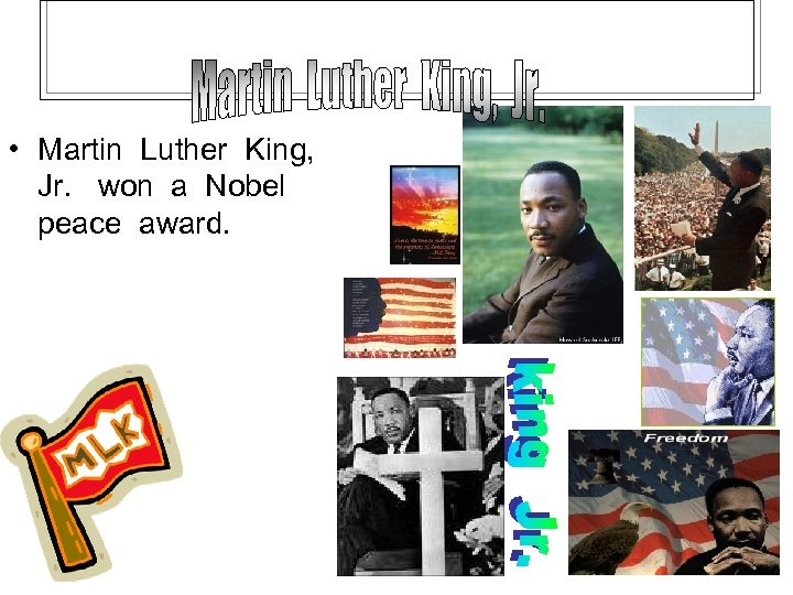 • Martin Luther King, Jr. won a Nobel peace award.