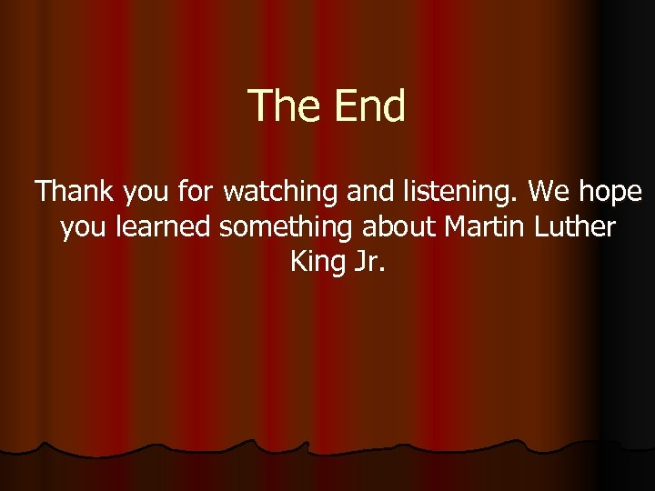 The End Thank you for watching and listening. We hope you learned something about
