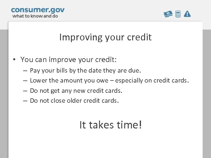 Improving your credit • You can improve your credit: – – Pay your bills