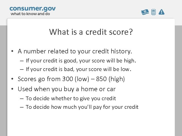 What is a credit score? • A number related to your credit history. –