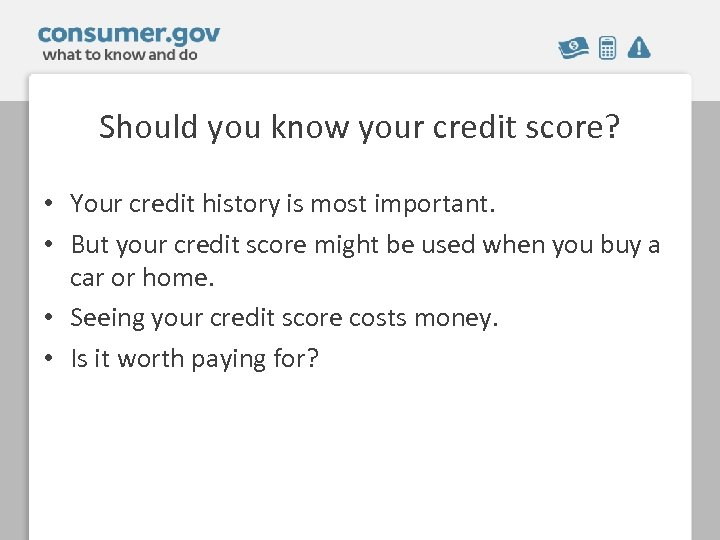 Should you know your credit score? • Your credit history is most important. •